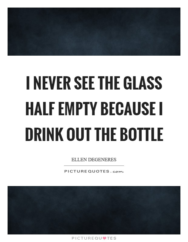 I never see the glass half empty because I drink out the bottle Picture Quote #1