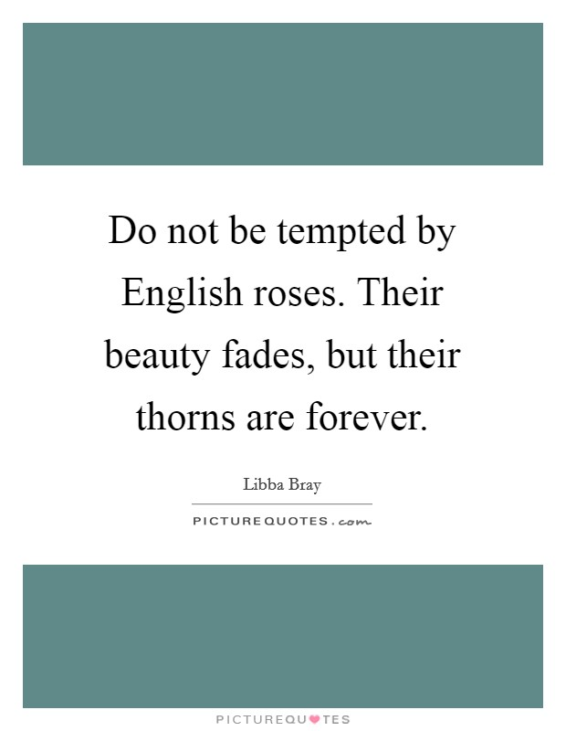 Do not be tempted by English roses. Their beauty fades, but their thorns are forever Picture Quote #1