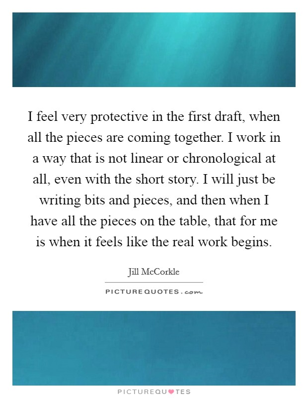 I feel very protective in the first draft, when all the pieces are coming together. I work in a way that is not linear or chronological at all, even with the short story. I will just be writing bits and pieces, and then when I have all the pieces on the table, that for me is when it feels like the real work begins Picture Quote #1