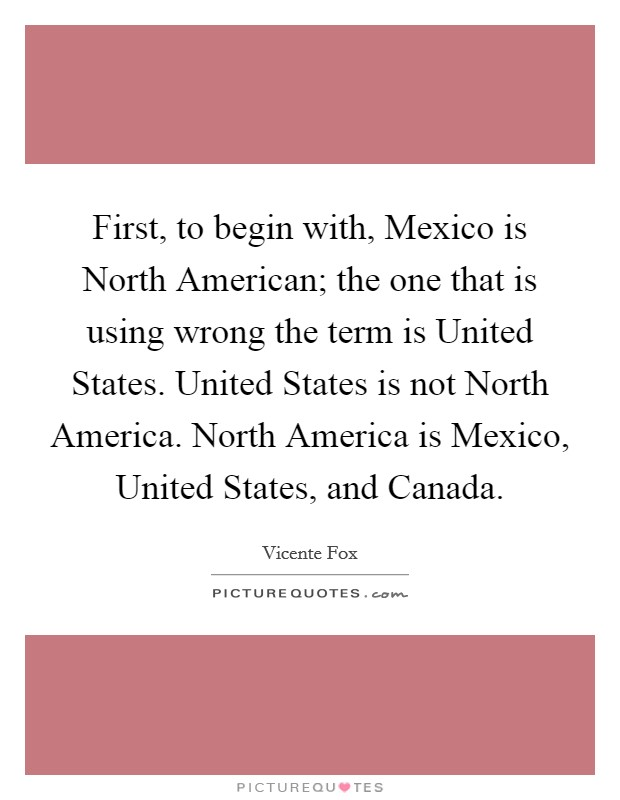 First, to begin with, Mexico is North American; the one that is using wrong the term is United States. United States is not North America. North America is Mexico, United States, and Canada Picture Quote #1