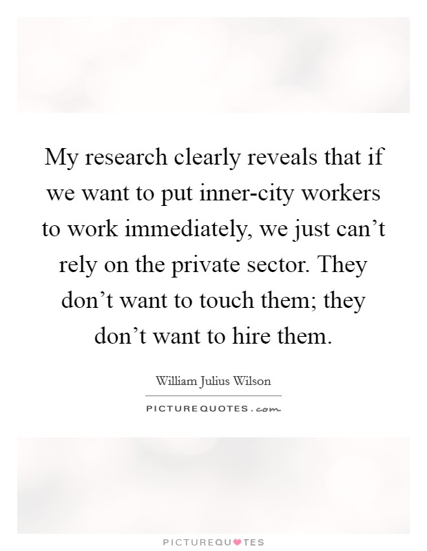 My research clearly reveals that if we want to put inner-city workers to work immediately, we just can't rely on the private sector. They don't want to touch them; they don't want to hire them Picture Quote #1