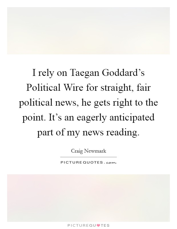 I rely on Taegan Goddard's Political Wire for straight, fair political news, he gets right to the point. It's an eagerly anticipated part of my news reading Picture Quote #1