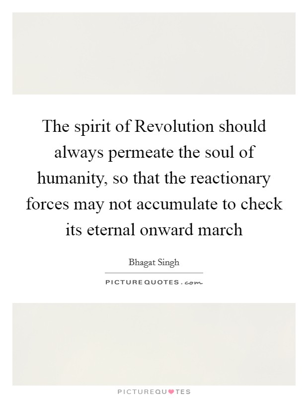The spirit of Revolution should always permeate the soul of humanity, so that the reactionary forces may not accumulate to check its eternal onward march Picture Quote #1