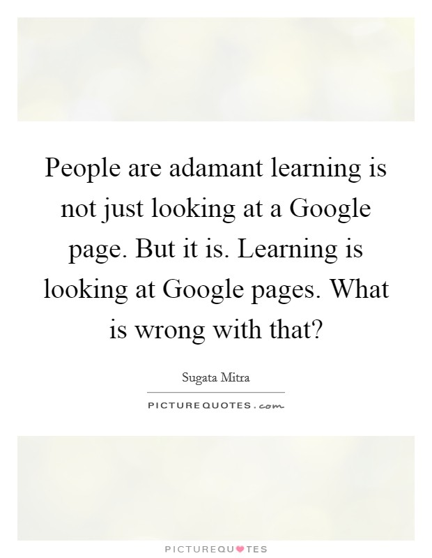 People are adamant learning is not just looking at a Google page. But it is. Learning is looking at Google pages. What is wrong with that? Picture Quote #1