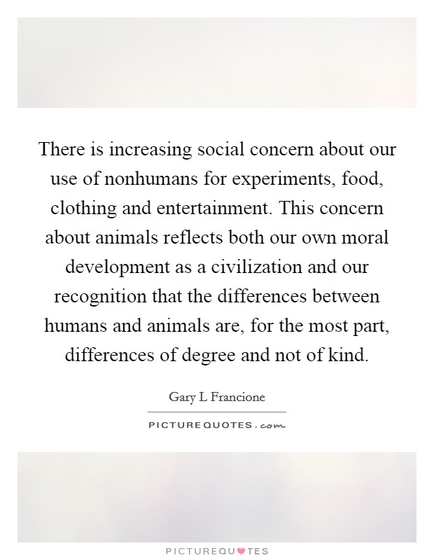 There is increasing social concern about our use of nonhumans for experiments, food, clothing and entertainment. This concern about animals reflects both our own moral development as a civilization and our recognition that the differences between humans and animals are, for the most part, differences of degree and not of kind Picture Quote #1