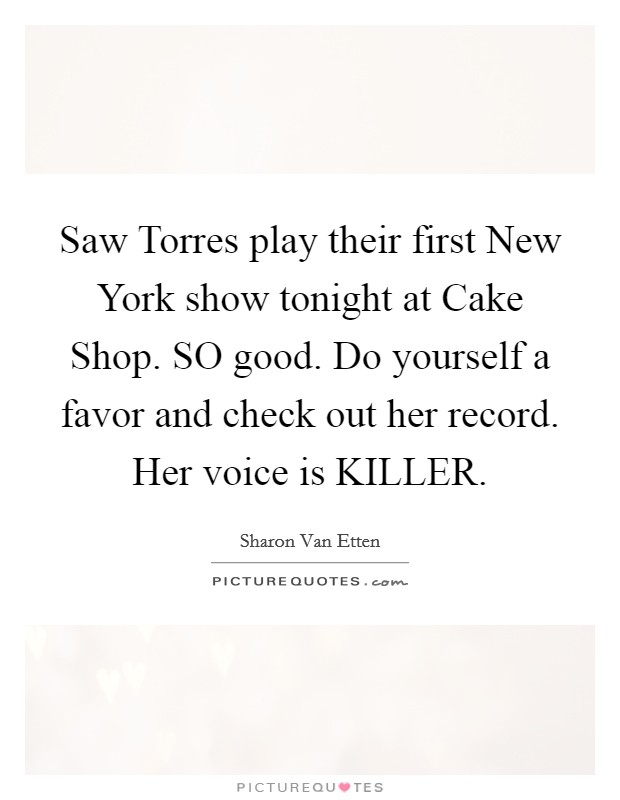 Saw Torres play their first New York show tonight at Cake Shop. SO good. Do yourself a favor and check out her record. Her voice is KILLER Picture Quote #1