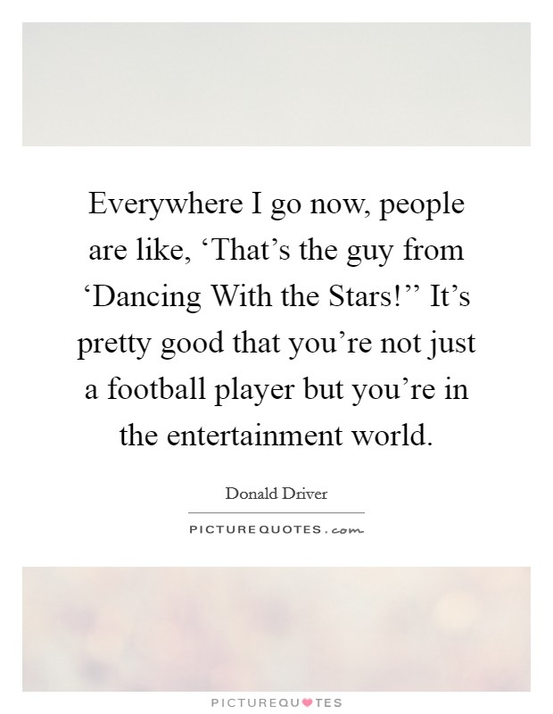 Everywhere I go now, people are like, 'That's the guy from 'Dancing With the Stars!'' It's pretty good that you're not just a football player but you're in the entertainment world Picture Quote #1