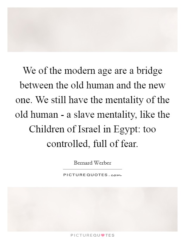 We of the modern age are a bridge between the old human and the new one. We still have the mentality of the old human - a slave mentality, like the Children of Israel in Egypt: too controlled, full of fear Picture Quote #1