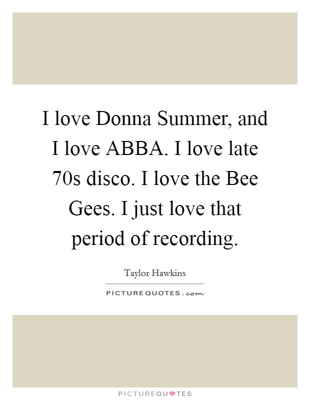 I love Donna Summer, and I love ABBA. I love late 70s disco. I love the Bee Gees. I just love that period of recording Picture Quote #1
