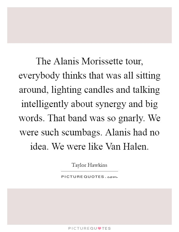 The Alanis Morissette tour, everybody thinks that was all sitting around, lighting candles and talking intelligently about synergy and big words. That band was so gnarly. We were such scumbags. Alanis had no idea. We were like Van Halen Picture Quote #1