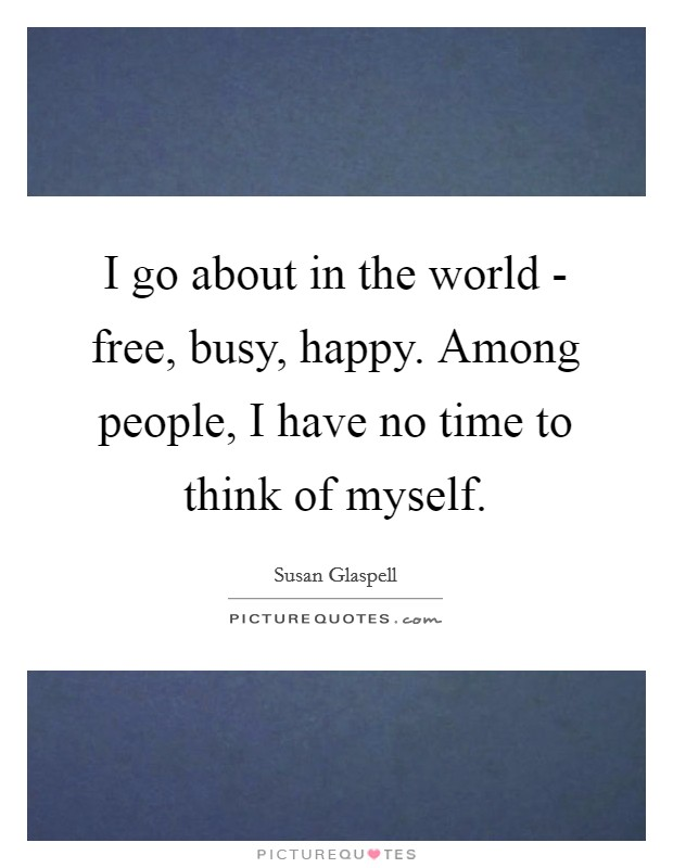 I go about in the world - free, busy, happy. Among people, I have no time to think of myself Picture Quote #1