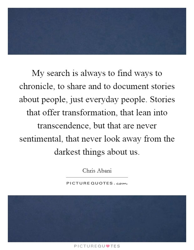 My search is always to find ways to chronicle, to share and to document stories about people, just everyday people. Stories that offer transformation, that lean into transcendence, but that are never sentimental, that never look away from the darkest things about us Picture Quote #1