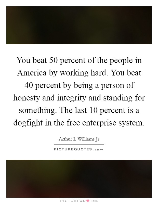 You beat 50 percent of the people in America by working hard. You beat 40 percent by being a person of honesty and integrity and standing for something. The last 10 percent is a dogfight in the free enterprise system Picture Quote #1