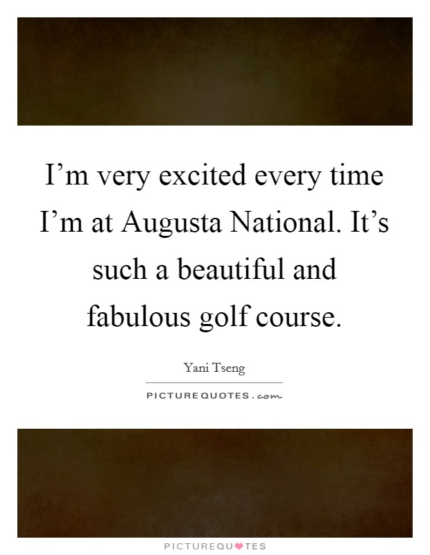 I'm very excited every time I'm at Augusta National. It's such a beautiful and fabulous golf course Picture Quote #1