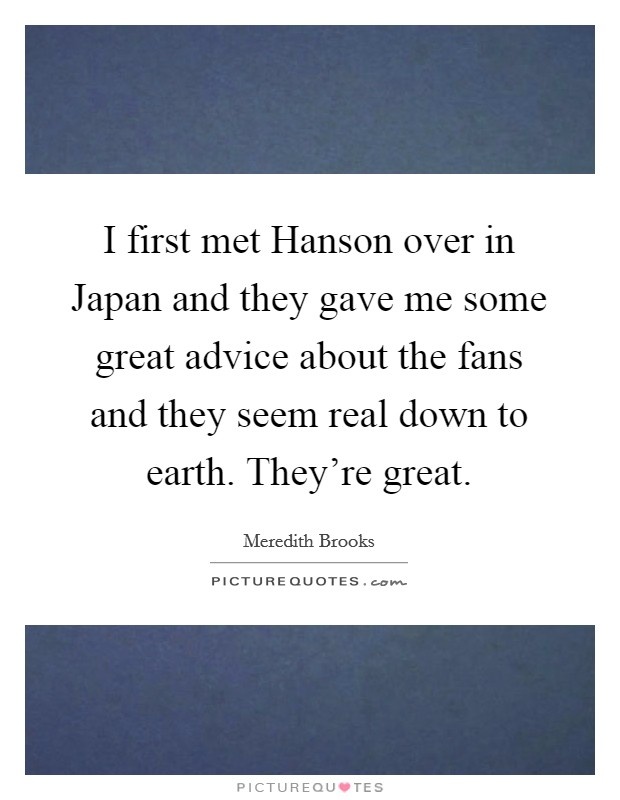 I first met Hanson over in Japan and they gave me some great advice about the fans and they seem real down to earth. They're great Picture Quote #1