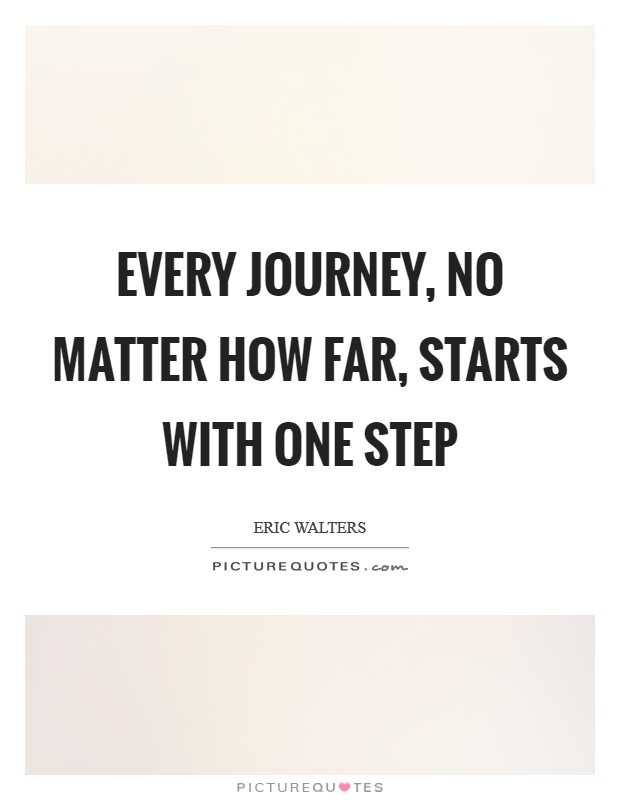 Every Journey, no matter how far, starts with one step Picture Quote #1