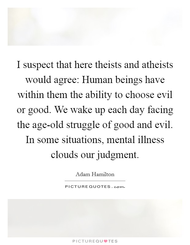 I suspect that here theists and atheists would agree: Human beings have within them the ability to choose evil or good. We wake up each day facing the age-old struggle of good and evil. In some situations, mental illness clouds our judgment Picture Quote #1