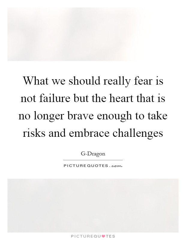 What we should really fear is not failure but the heart that is no longer brave enough to take risks and embrace challenges Picture Quote #1
