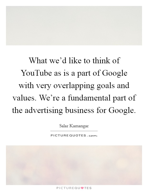 What we'd like to think of YouTube as is a part of Google with very overlapping goals and values. We're a fundamental part of the advertising business for Google Picture Quote #1
