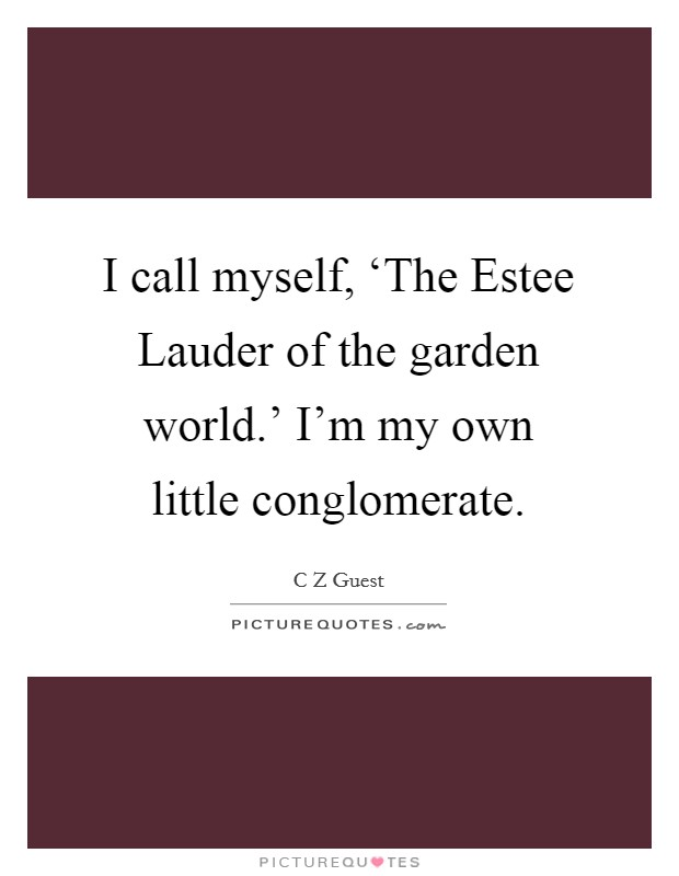 I call myself, 'The Estee Lauder of the garden world.' I'm my own little conglomerate Picture Quote #1