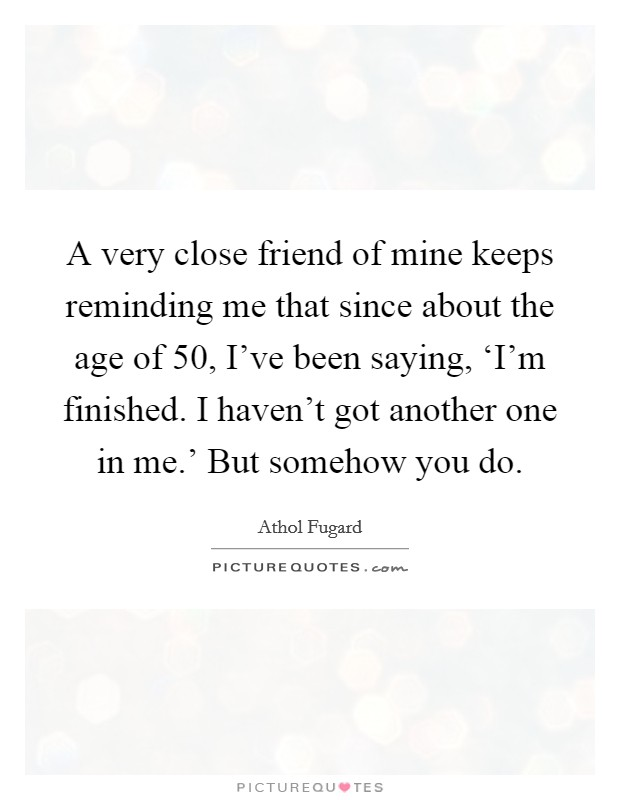 A very close friend of mine keeps reminding me that since about the age of 50, I've been saying, 'I'm finished. I haven't got another one in me.' But somehow you do Picture Quote #1