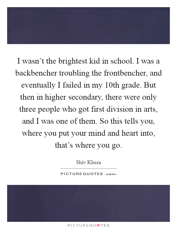I wasn't the brightest kid in school. I was a backbencher troubling the frontbencher, and eventually I failed in my 10th grade. But then in higher secondary, there were only three people who got first division in arts, and I was one of them. So this tells you, where you put your mind and heart into, that's where you go Picture Quote #1