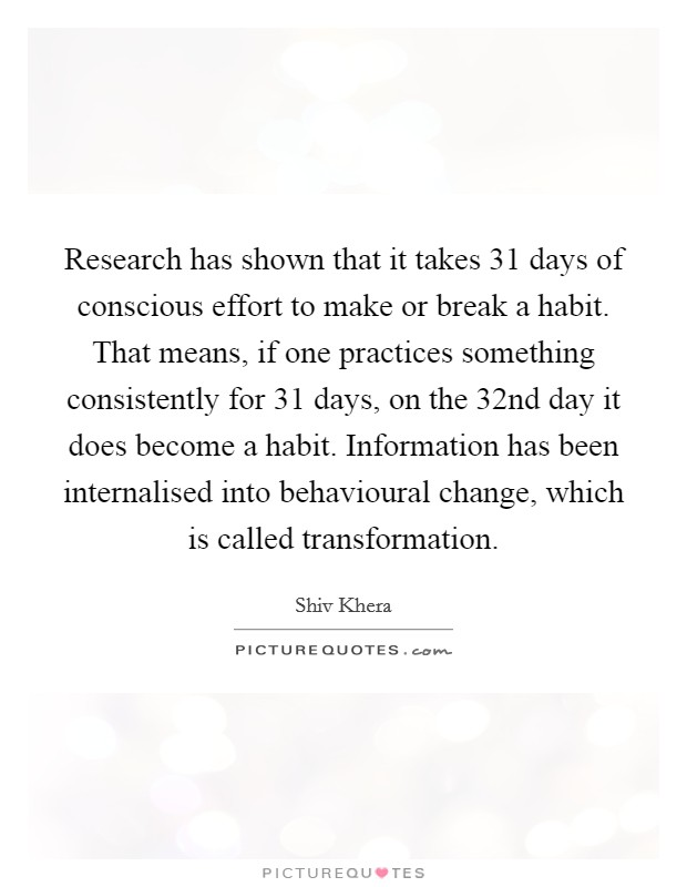 Research has shown that it takes 31 days of conscious effort to make or break a habit. That means, if one practices something consistently for 31 days, on the 32nd day it does become a habit. Information has been internalised into behavioural change, which is called transformation Picture Quote #1