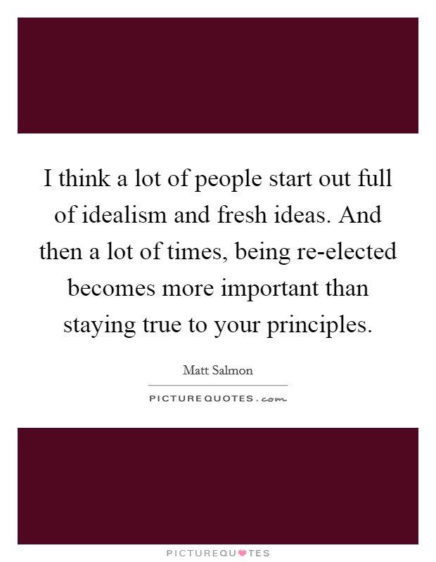 I think a lot of people start out full of idealism and fresh ideas. And then a lot of times, being re-elected becomes more important than staying true to your principles Picture Quote #1