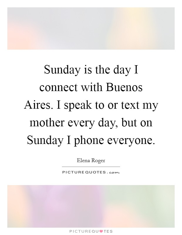 Sunday is the day I connect with Buenos Aires. I speak to or text my mother every day, but on Sunday I phone everyone Picture Quote #1
