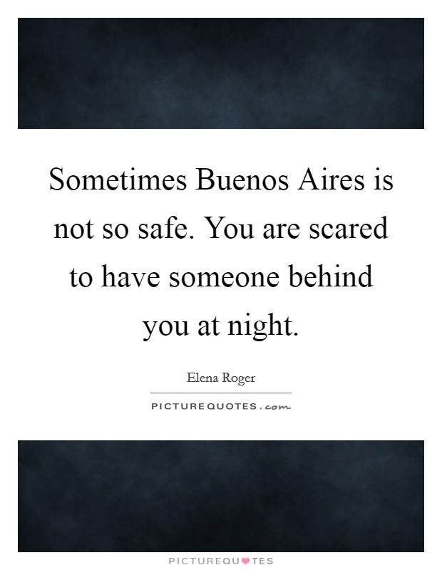 Sometimes Buenos Aires is not so safe. You are scared to have someone behind you at night Picture Quote #1
