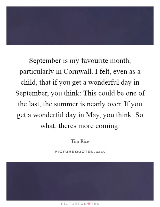 September is my favourite month, particularly in Cornwall. I felt, even as a child, that if you get a wonderful day in September, you think: This could be one of the last, the summer is nearly over. If you get a wonderful day in May, you think: So what, theres more coming Picture Quote #1