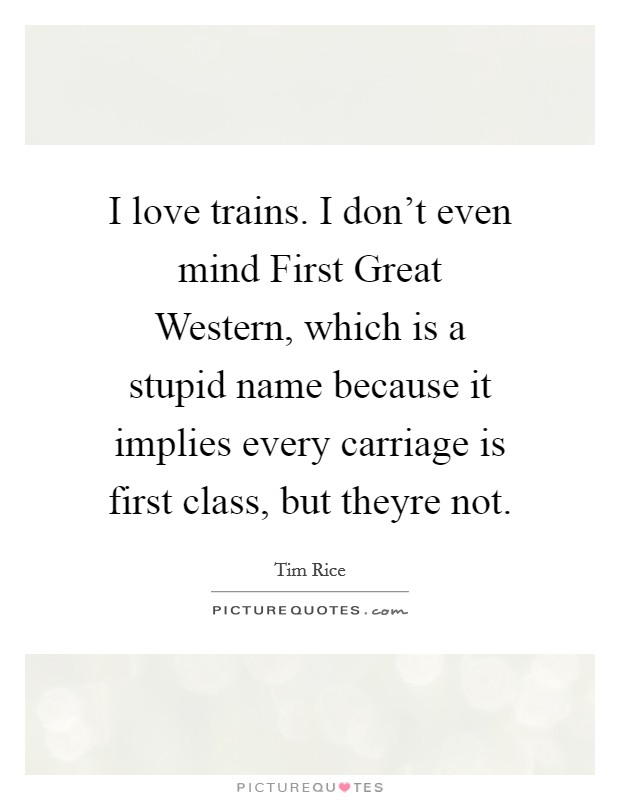 I love trains. I don't even mind First Great Western, which is a stupid name because it implies every carriage is first class, but theyre not Picture Quote #1