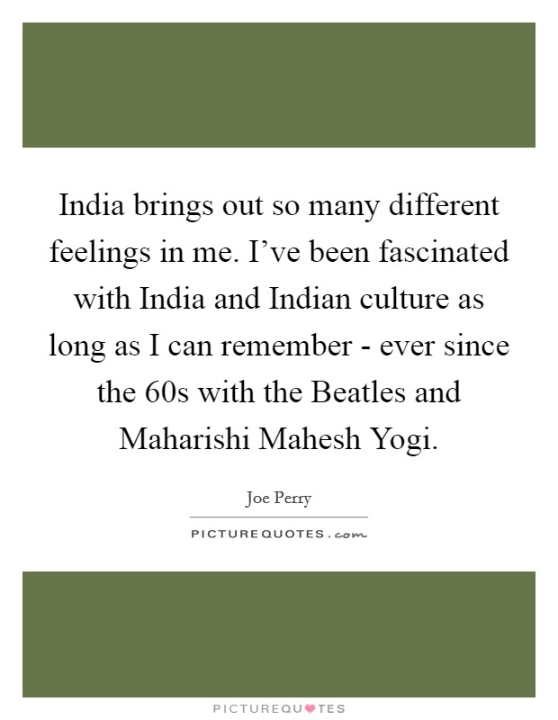 India brings out so many different feelings in me. I've been fascinated with India and Indian culture as long as I can remember - ever since the  60s with the Beatles and Maharishi Mahesh Yogi Picture Quote #1