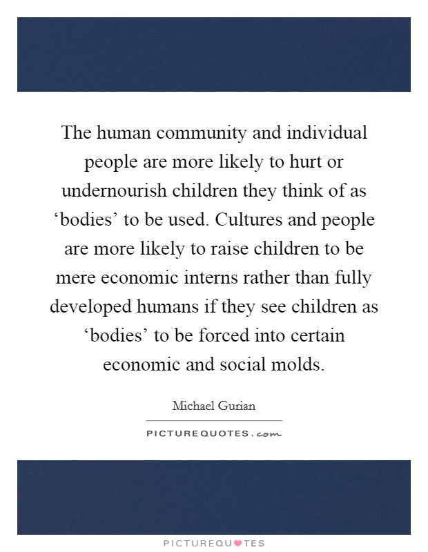 The human community and individual people are more likely to hurt or undernourish children they think of as 'bodies' to be used. Cultures and people are more likely to raise children to be mere economic interns rather than fully developed humans if they see children as 'bodies' to be forced into certain economic and social molds Picture Quote #1
