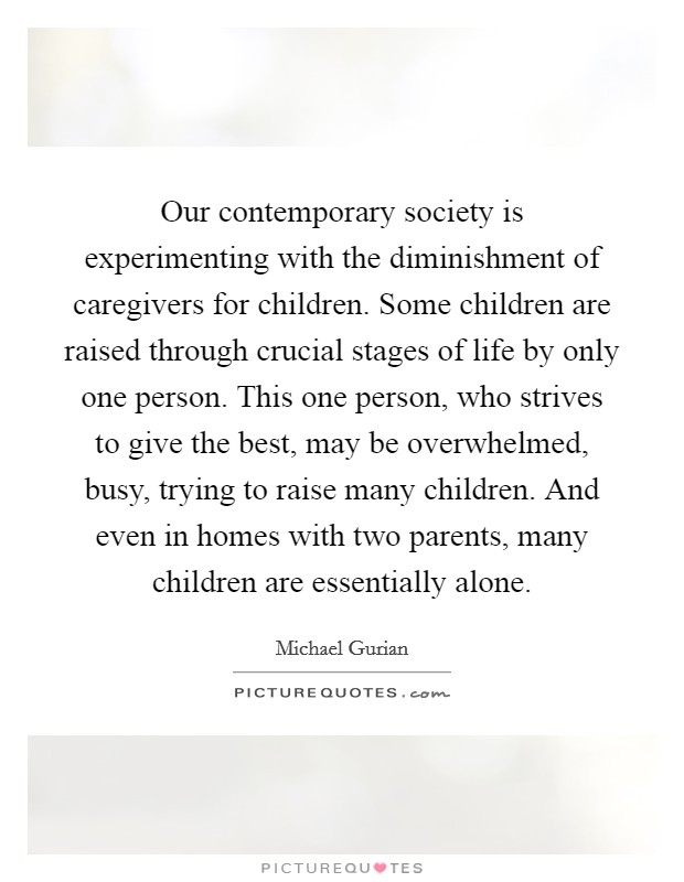 Our contemporary society is experimenting with the diminishment of caregivers for children. Some children are raised through crucial stages of life by only one person. This one person, who strives to give the best, may be overwhelmed, busy, trying to raise many children. And even in homes with two parents, many children are essentially alone Picture Quote #1