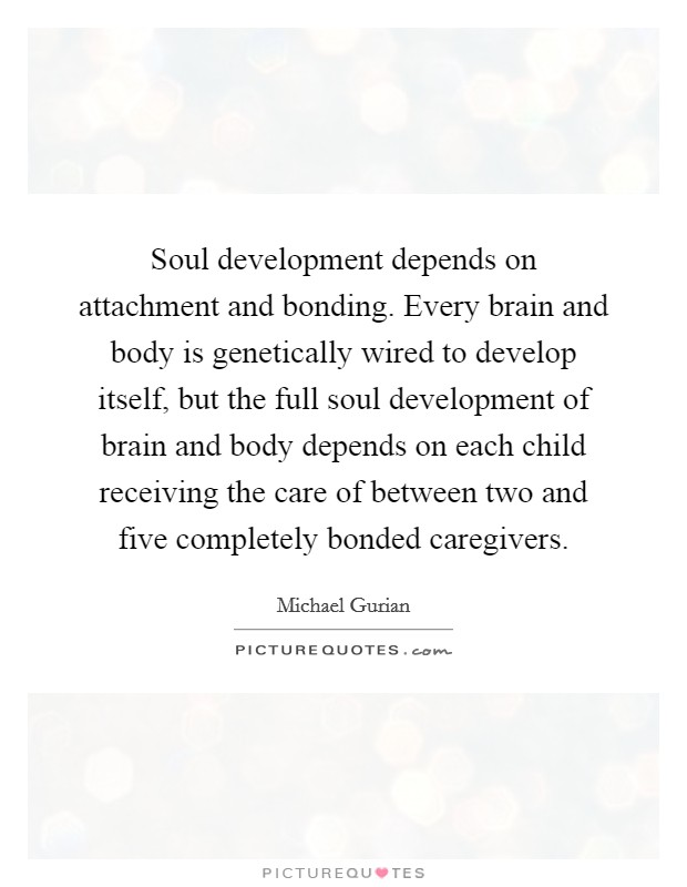 Soul development depends on attachment and bonding. Every brain and body is genetically wired to develop itself, but the full soul development of brain and body depends on each child receiving the care of between two and five completely bonded caregivers Picture Quote #1