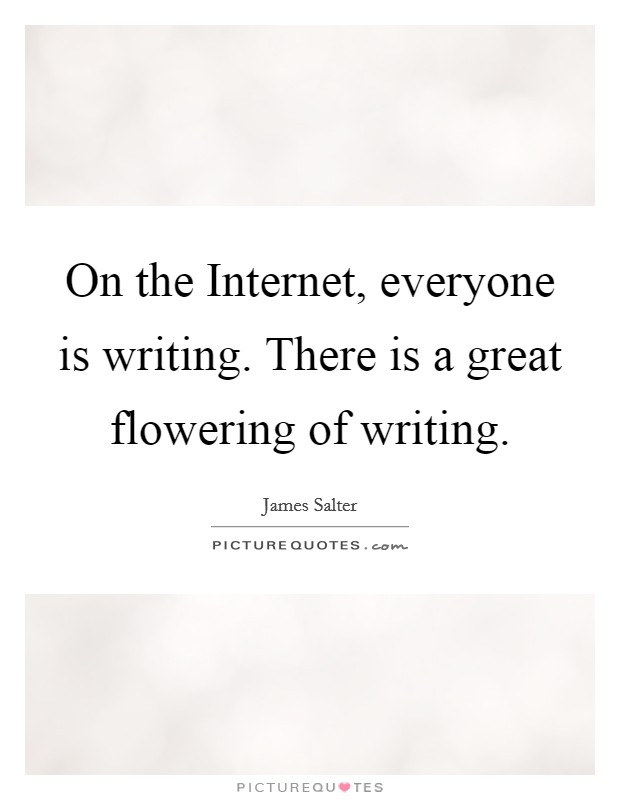 On the Internet, everyone is writing. There is a great flowering of writing Picture Quote #1