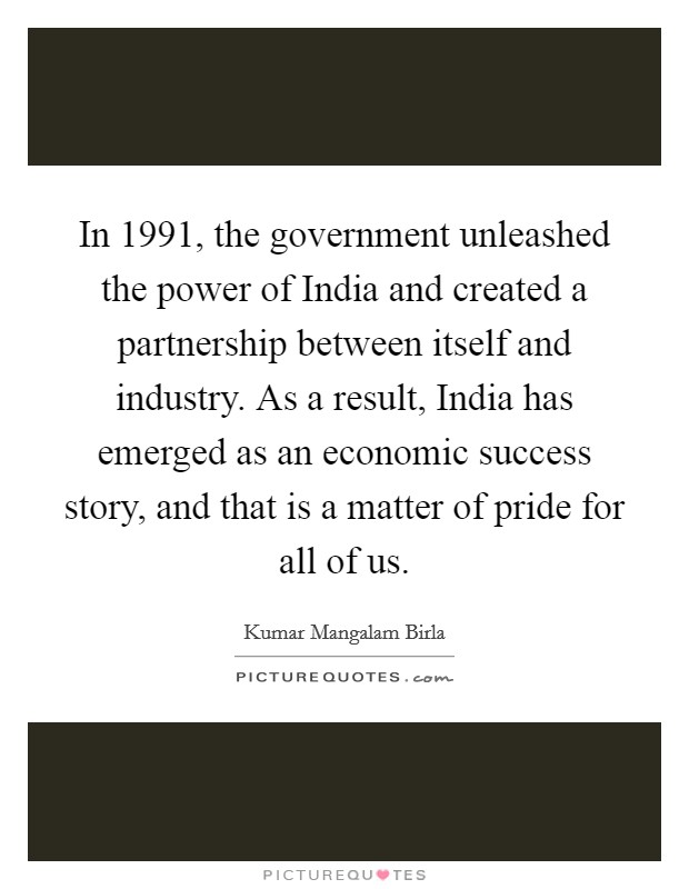 In 1991, the government unleashed the power of India and created a partnership between itself and industry. As a result, India has emerged as an economic success story, and that is a matter of pride for all of us Picture Quote #1
