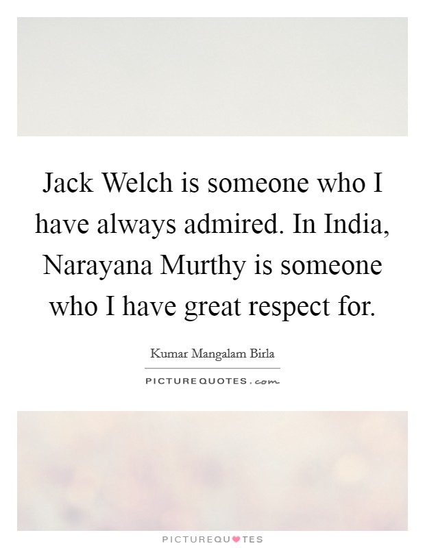 Jack Welch is someone who I have always admired. In India, Narayana Murthy is someone who I have great respect for Picture Quote #1