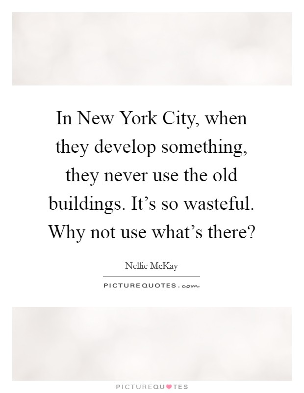 In New York City, when they develop something, they never use the old buildings. It's so wasteful. Why not use what's there? Picture Quote #1