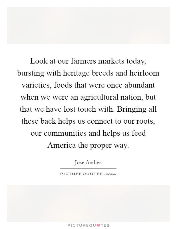 Look at our farmers markets today, bursting with heritage breeds and heirloom varieties, foods that were once abundant when we were an agricultural nation, but that we have lost touch with. Bringing all these back helps us connect to our roots, our communities and helps us feed America the proper way Picture Quote #1
