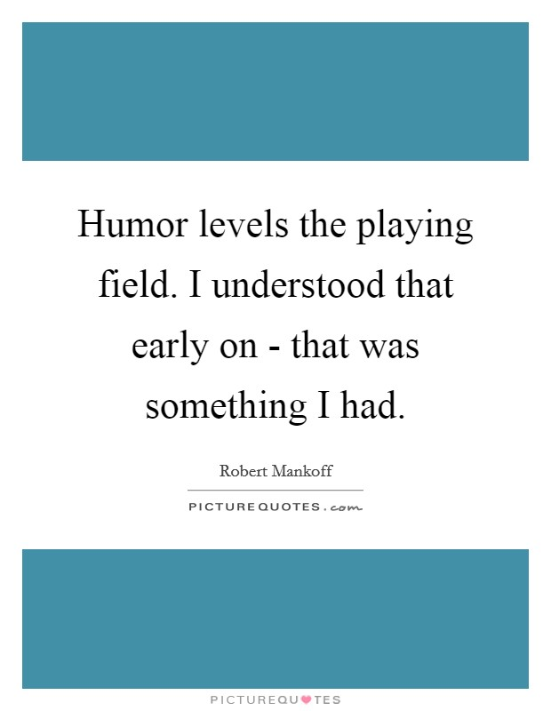 Humor levels the playing field. I understood that early on - that was something I had Picture Quote #1