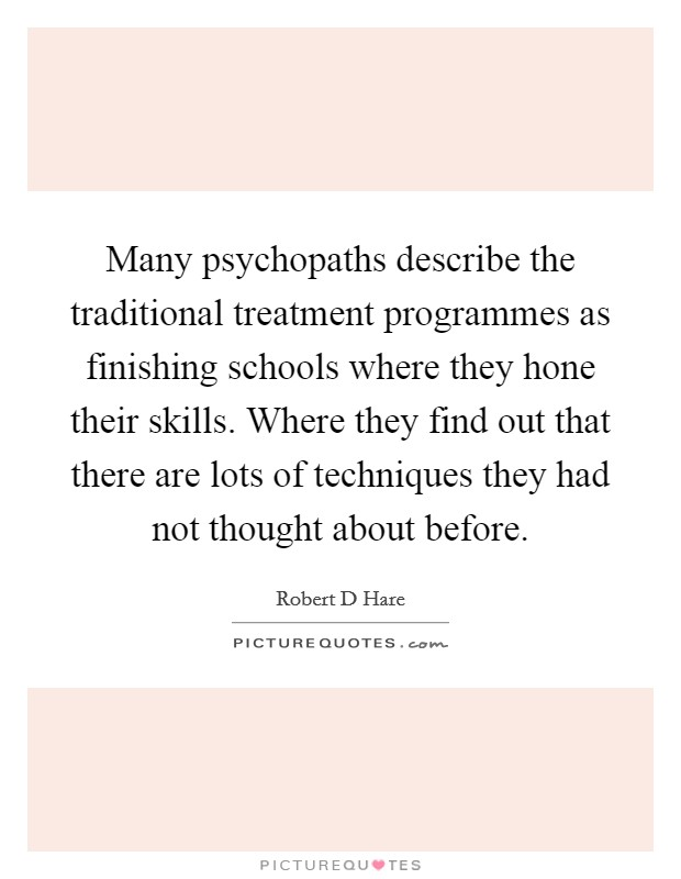 Many psychopaths describe the traditional treatment programmes as finishing schools where they hone their skills. Where they find out that there are lots of techniques they had not thought about before Picture Quote #1