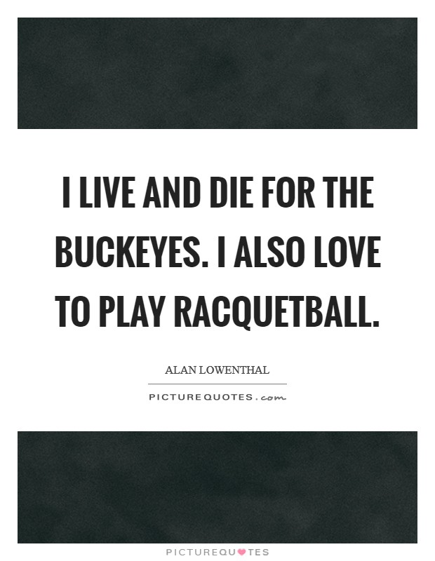 I live and die for the Buckeyes. I also love to play racquetball Picture Quote #1