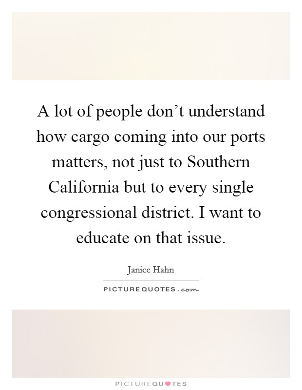 A lot of people don't understand how cargo coming into our ports matters, not just to Southern California but to every single congressional district. I want to educate on that issue Picture Quote #1