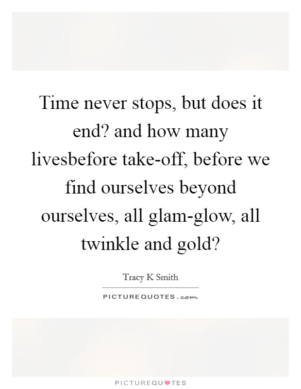 Time never stops, but does it end? and how many livesbefore take-off, before we find ourselves beyond ourselves, all glam-glow, all twinkle and gold? Picture Quote #1