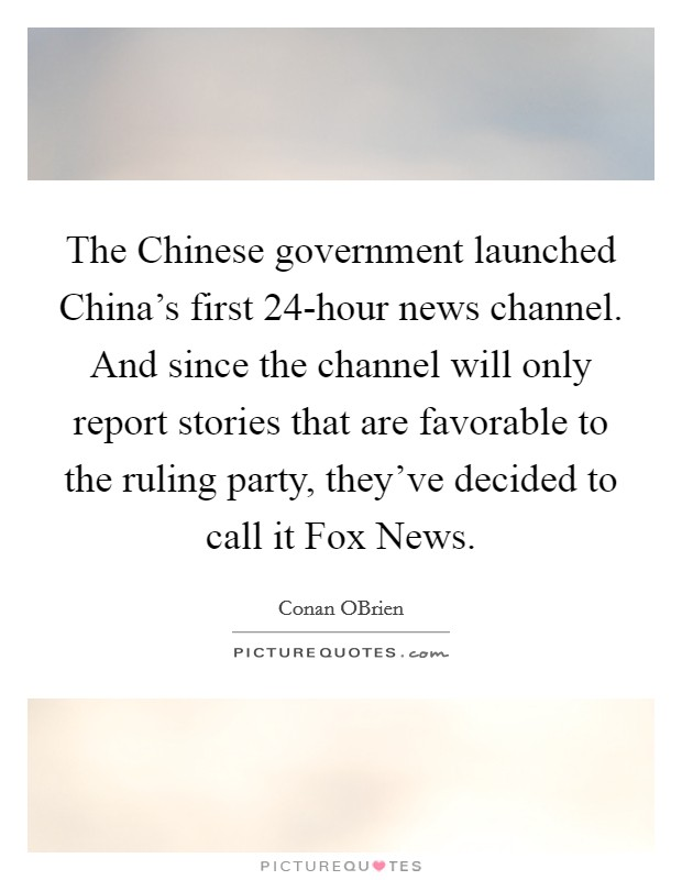 The Chinese government launched China's first 24-hour news channel. And since the channel will only report stories that are favorable to the ruling party, they've decided to call it Fox News Picture Quote #1