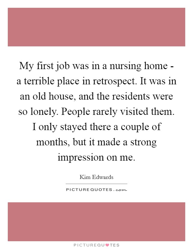 My first job was in a nursing home - a terrible place in retrospect. It was in an old house, and the residents were so lonely. People rarely visited them. I only stayed there a couple of months, but it made a strong impression on me Picture Quote #1