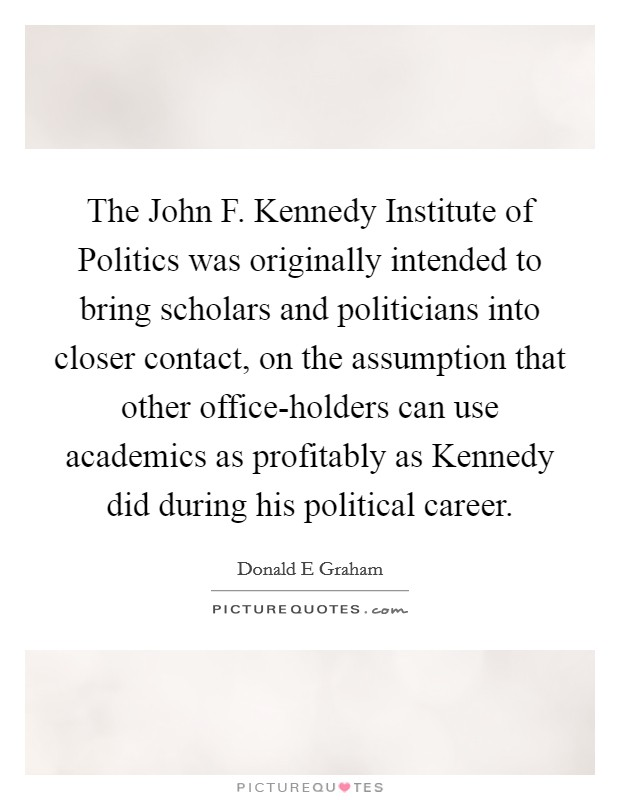The John F. Kennedy Institute of Politics was originally intended to bring scholars and politicians into closer contact, on the assumption that other office-holders can use academics as profitably as Kennedy did during his political career Picture Quote #1