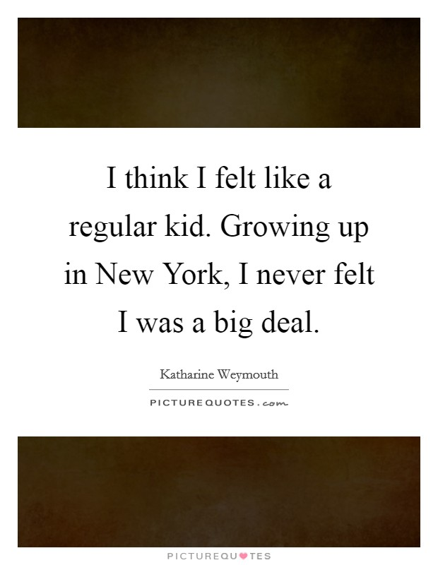 I think I felt like a regular kid. Growing up in New York, I never felt I was a big deal Picture Quote #1